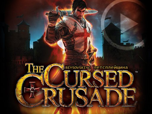 Летсплейщина: The Cursed Crusade